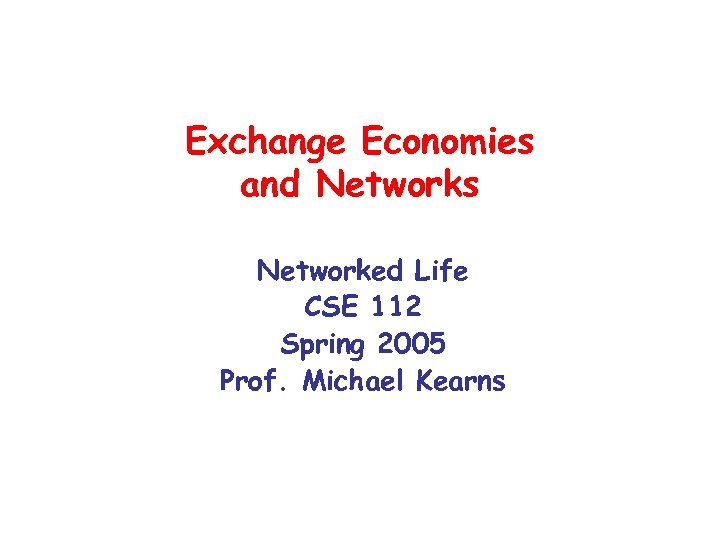 Exchange Economies and Networks Networked Life CSE 112 Spring 2005 Prof. Michael Kearns