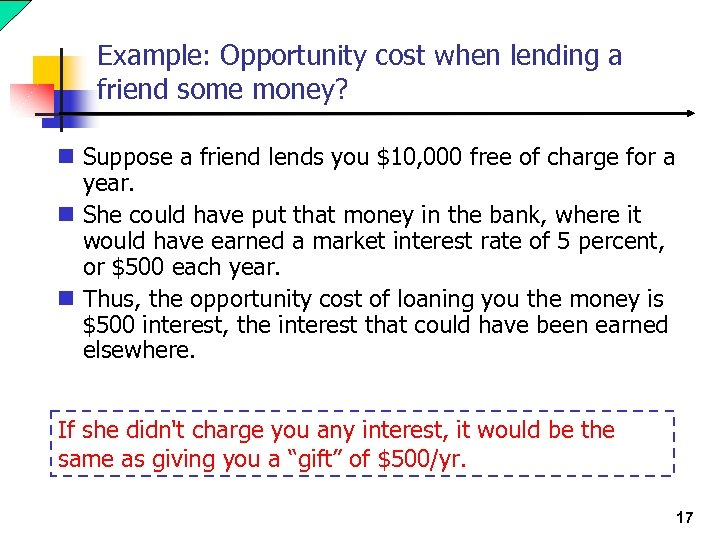 Example: Opportunity cost when lending a friend some money? n Suppose a friend lends