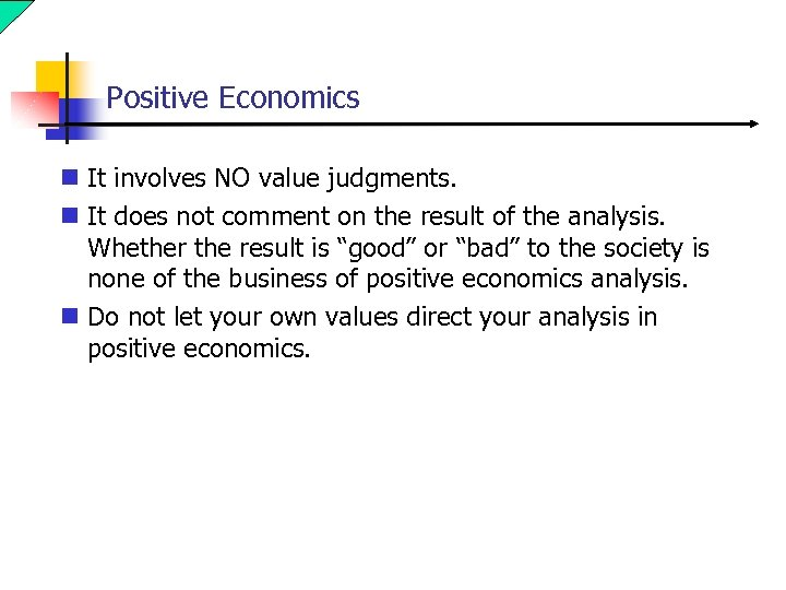 Positive Economics n It involves NO value judgments. n It does not comment on