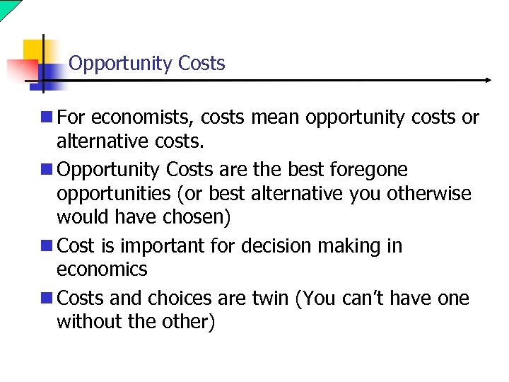 Opportunity Costs n For economists, costs mean opportunity costs or alternative costs. n Opportunity