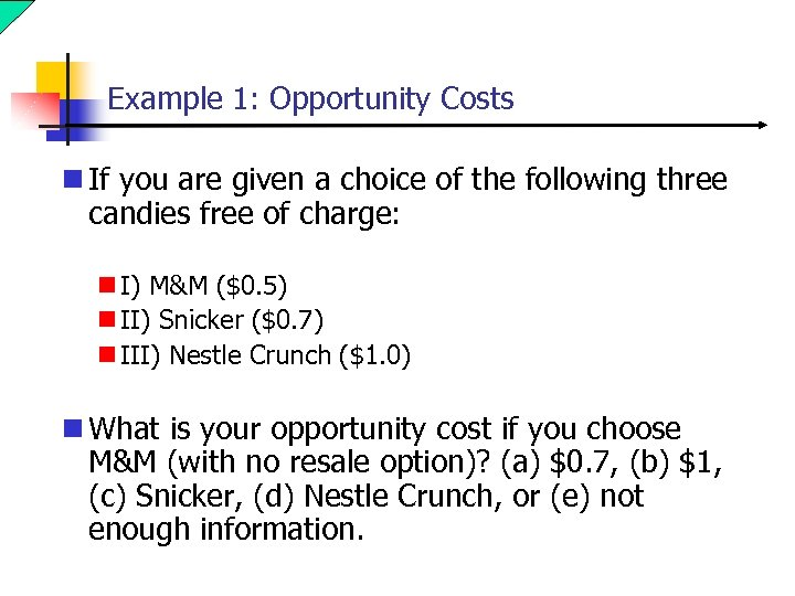 Example 1: Opportunity Costs n If you are given a choice of the following