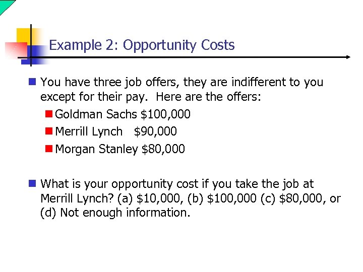 Example 2: Opportunity Costs n You have three job offers, they are indifferent to