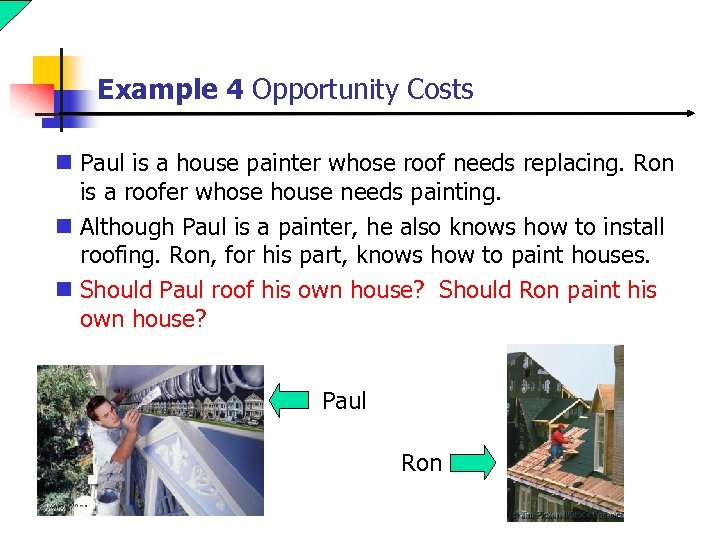 Example 4 Opportunity Costs n Paul is a house painter whose roof needs replacing.