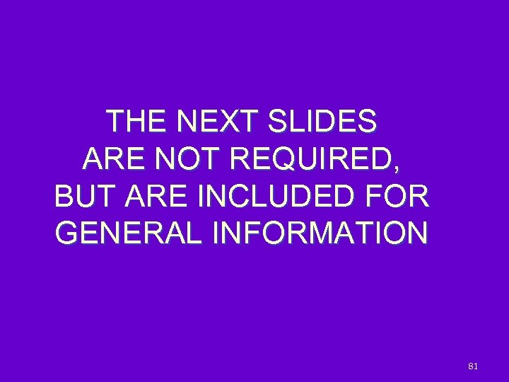 THE NEXT SLIDES ARE NOT REQUIRED, BUT ARE INCLUDED FOR GENERAL INFORMATION 81