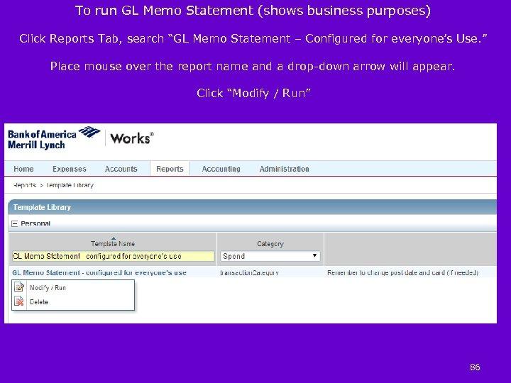 "To run GL Memo Statement (shows business purposes) Click Reports Tab, search ""GL Memo"