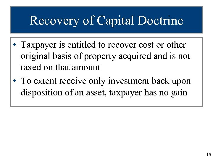 Recovery of Capital Doctrine • Taxpayer is entitled to recover cost or other original
