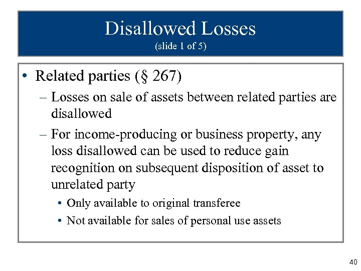 Disallowed Losses (slide 1 of 5) • Related parties (§ 267) – Losses on