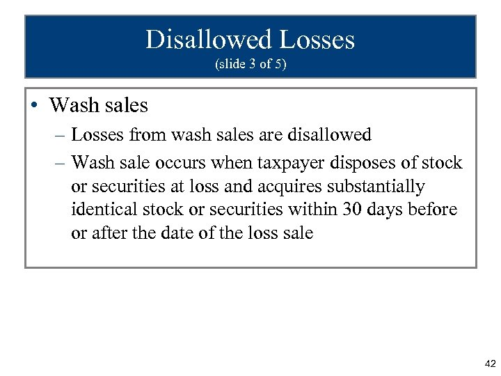Disallowed Losses (slide 3 of 5) • Wash sales – Losses from wash sales