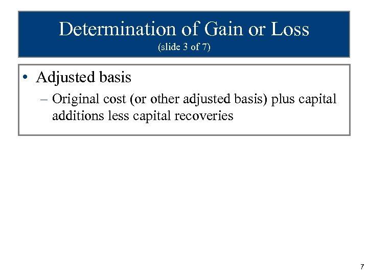 Determination of Gain or Loss (slide 3 of 7) • Adjusted basis – Original