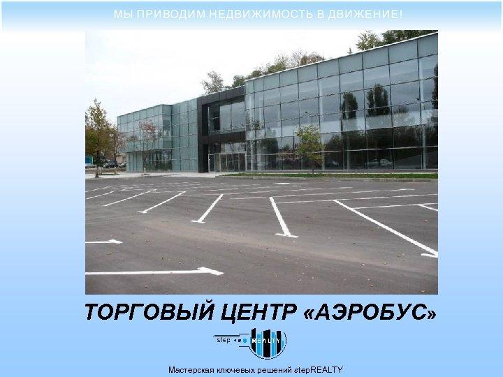 ТОРГОВЫЙ ЦЕНТР «АЭРОБУС» Мастерская ключевых решений step. REALTY