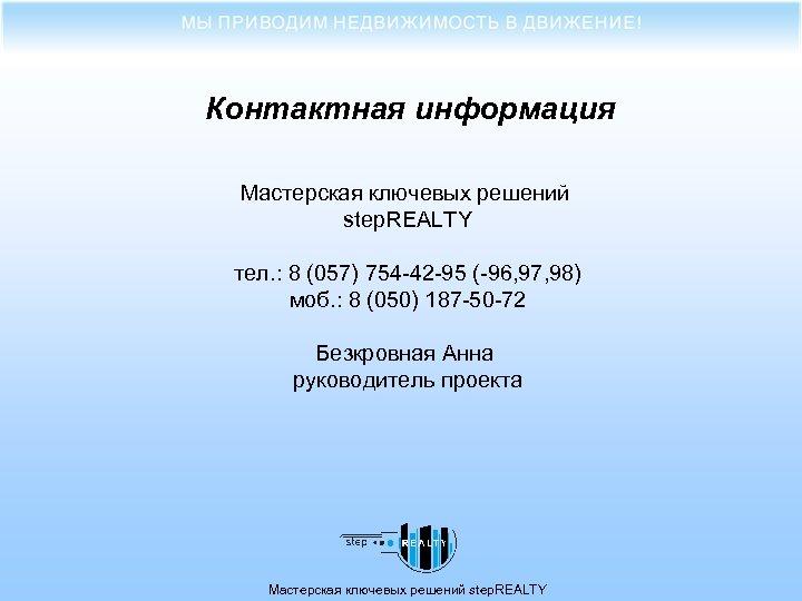 Контактная информация Мастерская ключевых решений step. REALTY тел. : 8 (057) 754 -42 -95