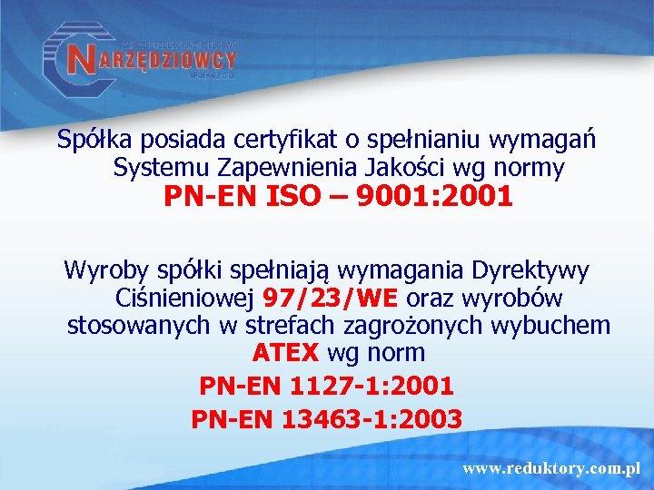 Spółka posiada certyfikat o spełnianiu wymagań Systemu Zapewnienia Jakości wg normy PN-EN ISO –