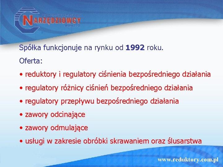 Spółka funkcjonuje na rynku od 1992 roku. Oferta: • reduktory i regulatory ciśnienia bezpośredniego