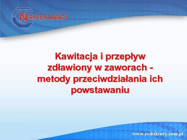 Kawitacja i przepływ zdławiony w zaworach metody przeciwdziałania ich powstawaniu www. reduktory. com. pl