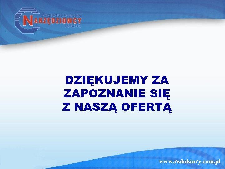 DZIĘKUJEMY ZA ZAPOZNANIE SIĘ Z NASZĄ OFERTĄ www. reduktory. com. pl