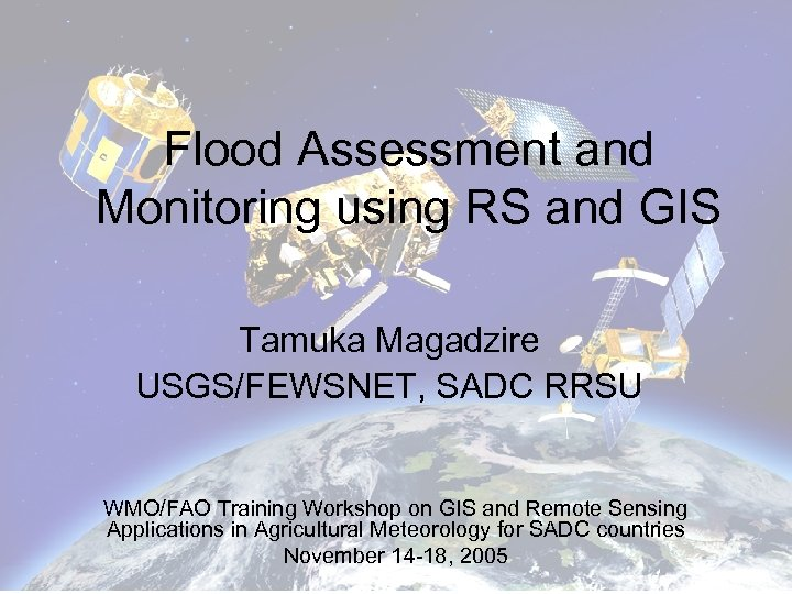 Flood Assessment and Monitoring using RS and GIS Tamuka Magadzire USGS/FEWSNET, SADC RRSU WMO/FAO