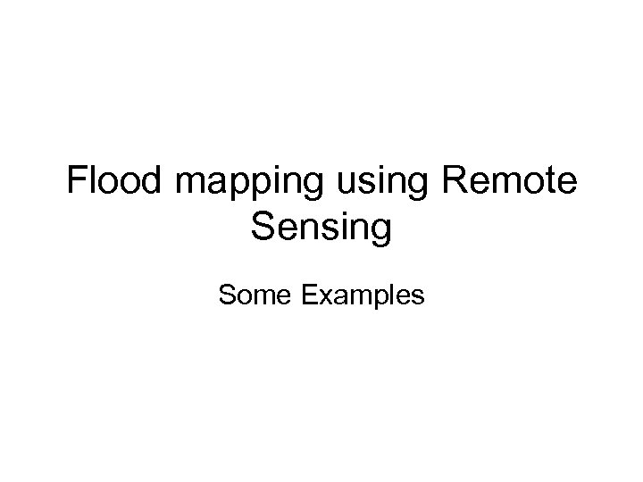 Flood mapping using Remote Sensing Some Examples