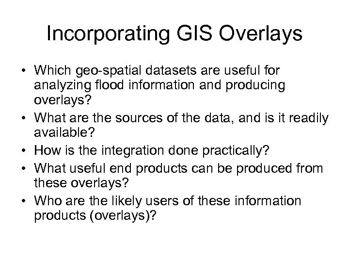 Incorporating GIS Overlays • Which geo-spatial datasets are useful for analyzing flood information and
