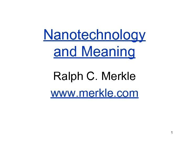 Nanotechnology and Meaning Ralph C. Merkle www. merkle. com 1