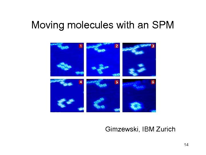 Moving molecules with an SPM Gimzewski, IBM Zurich 14