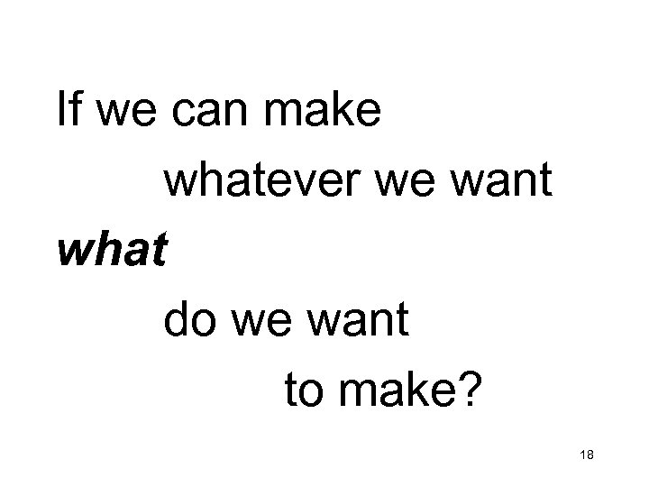 If we can make whatever we want what do we want to make? 18