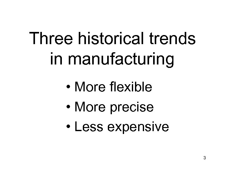 Three historical trends in manufacturing • More flexible • More precise • Less expensive