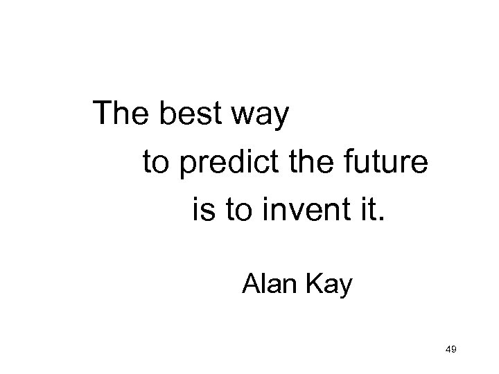 The best way to predict the future is to invent it. Alan Kay 49