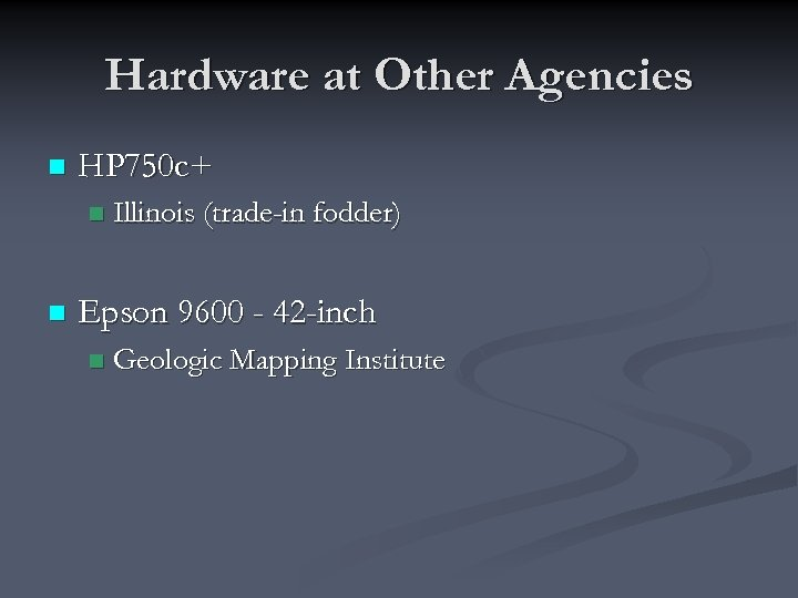 Hardware at Other Agencies n HP 750 c+ n n Illinois (trade-in fodder) Epson