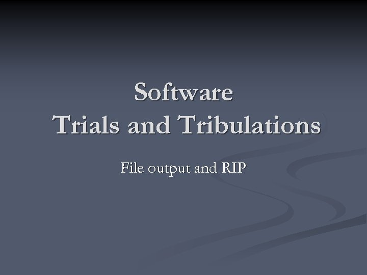 Software Trials and Tribulations File output and RIP