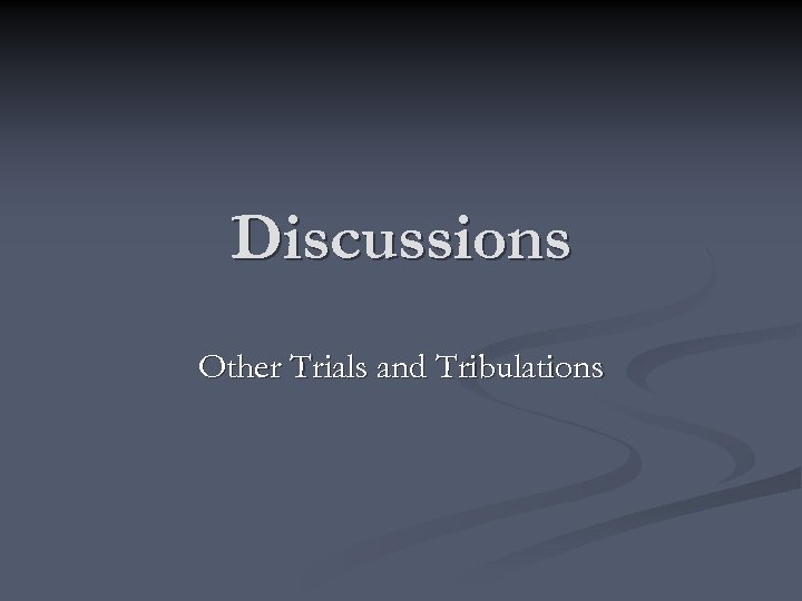Discussions Other Trials and Tribulations