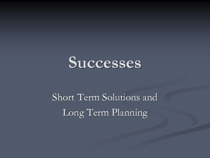 Successes Short Term Solutions and Long Term Planning