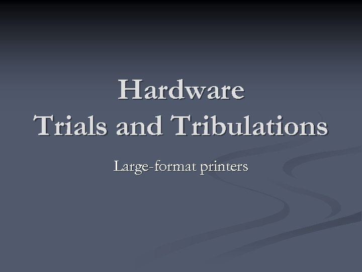 Hardware Trials and Tribulations Large-format printers