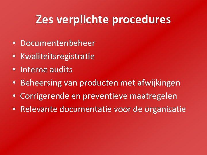 Zes verplichte procedures • • • Documentenbeheer Kwaliteitsregistratie Interne audits Beheersing van producten met