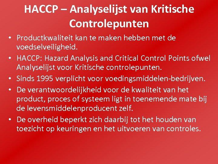 HACCP – Analyselijst van Kritische Controlepunten • Productkwaliteit kan te maken hebben met de