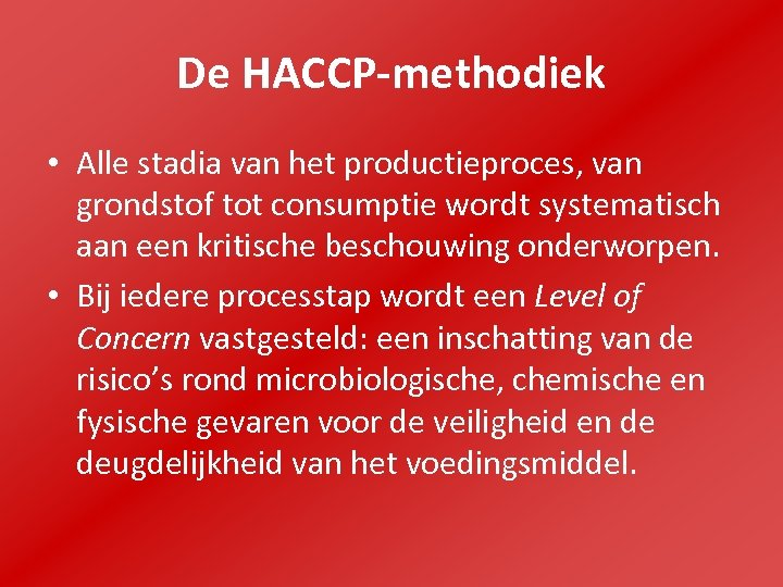De HACCP-methodiek • Alle stadia van het productieproces, van grondstof tot consumptie wordt systematisch
