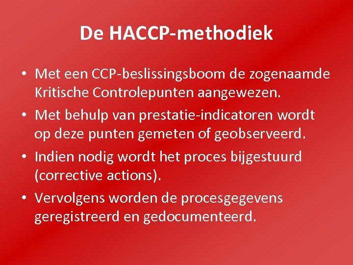 De HACCP-methodiek • Met een CCP-beslissingsboom de zogenaamde Kritische Controlepunten aangewezen. • Met behulp