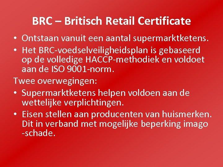 BRC – Britisch Retail Certificate • Ontstaan vanuit een aantal supermarktketens. • Het BRC-voedselveiligheidsplan