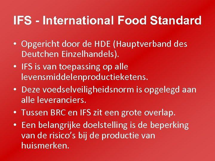 IFS - International Food Standard • Opgericht door de HDE (Hauptverband des Deutchen Einzelhandels).