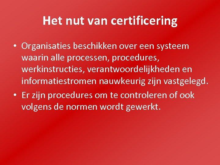 Het nut van certificering • Organisaties beschikken over een systeem waarin alle processen, procedures,