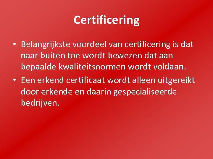 Certificering • Belangrijkste voordeel van certificering is dat naar buiten toe wordt bewezen dat