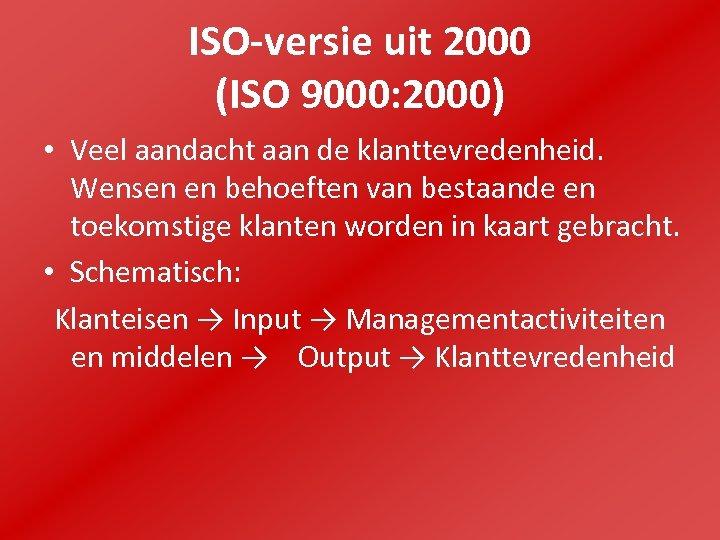 ISO-versie uit 2000 (ISO 9000: 2000) • Veel aandacht aan de klanttevredenheid. Wensen en