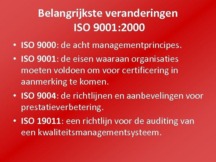 Belangrijkste veranderingen ISO 9001: 2000 • ISO 9000: de acht managementprincipes. • ISO 9001: