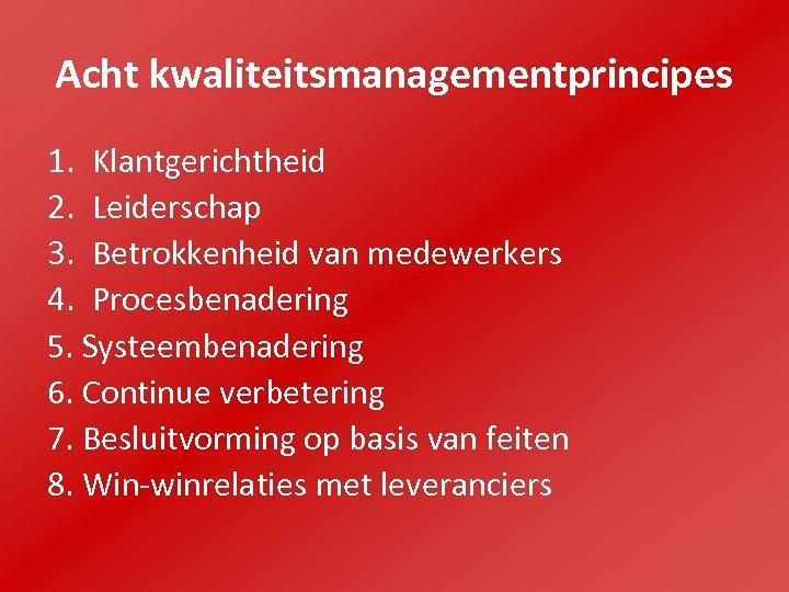 Acht kwaliteitsmanagementprincipes 1. Klantgerichtheid 2. Leiderschap 3. Betrokkenheid van medewerkers 4. Procesbenadering 5. Systeembenadering