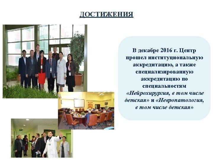 ДОСТИЖЕНИЯ В декабре 2016 г. Центр прошел институциональную аккредитацию, а также специализированную аккредитацию по