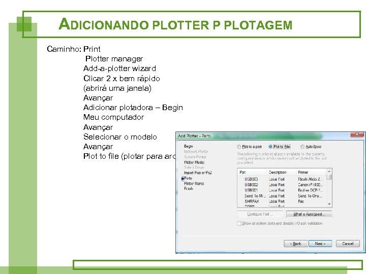 ADICIONANDO PLOTTER P PLOTAGEM Caminho: Print Plotter manager Add-a-plotter wizard Clicar 2 x bem