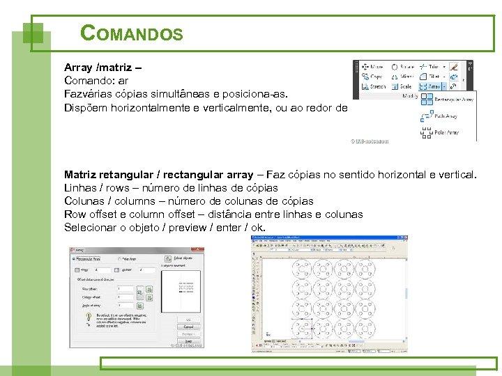 COMANDOS Array /matriz – Comando: ar Fazvárias cópias simultâneas e posiciona-as. Dispõem horizontalmente e