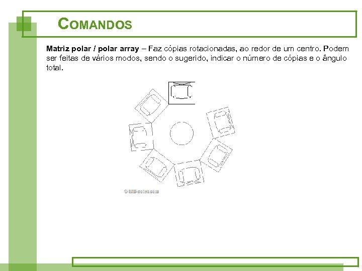 COMANDOS Matriz polar / polar array – Faz cópias rotacionadas, ao redor de um