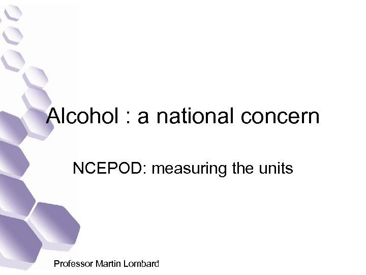 Alcohol : a national concern NCEPOD: measuring the units Professor Martin Lombard