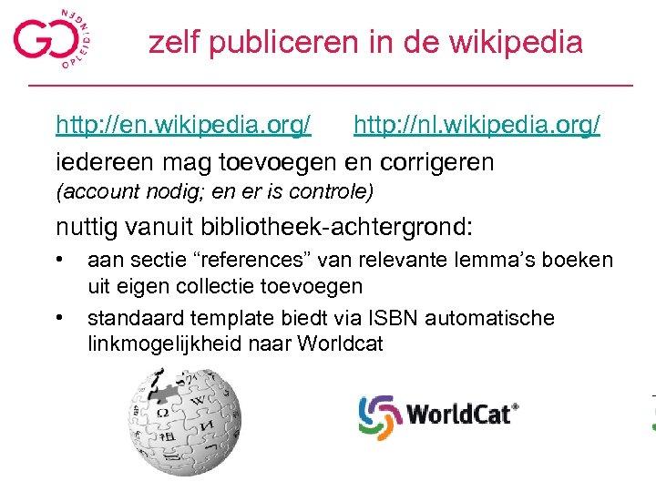zelf publiceren in de wikipedia http: //en. wikipedia. org/ http: //nl. wikipedia. org/ iedereen