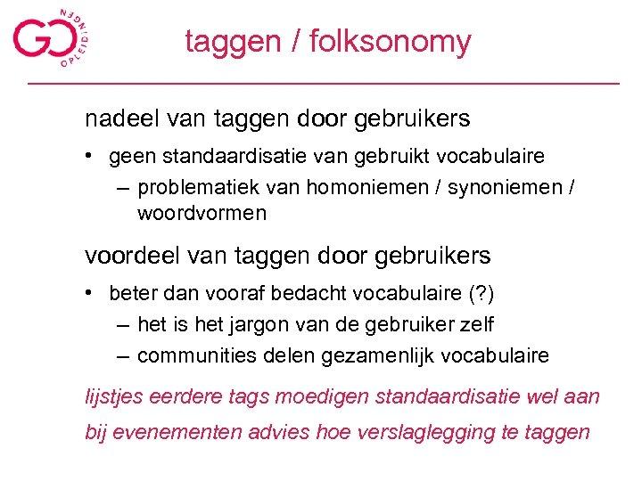 taggen / folksonomy nadeel van taggen door gebruikers • geen standaardisatie van gebruikt vocabulaire